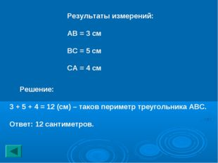 Результаты измерений: АВ = 3 см ВС = 5 см СА = 4 см Решение: 3 + 5 + 4 = 12 (