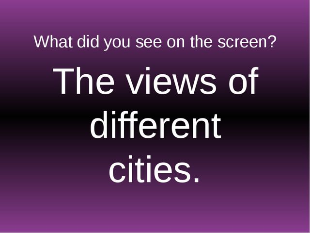 What did you see on the screen? The views of different cities.