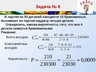 Задача № 8 В партии из 50 деталей находятся 10 бракованных. Вынимают из парти