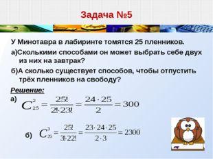 Задача №5 У Минотавра в лабиринте томятся 25 пленников. а)Сколькими способами