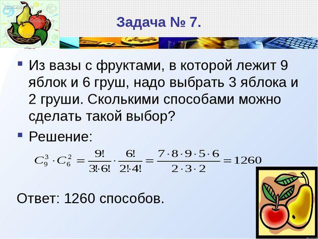 Задача № 7. Из вазы с фруктами, в которой лежит 9 яблок и 6 груш, надо выбрат...