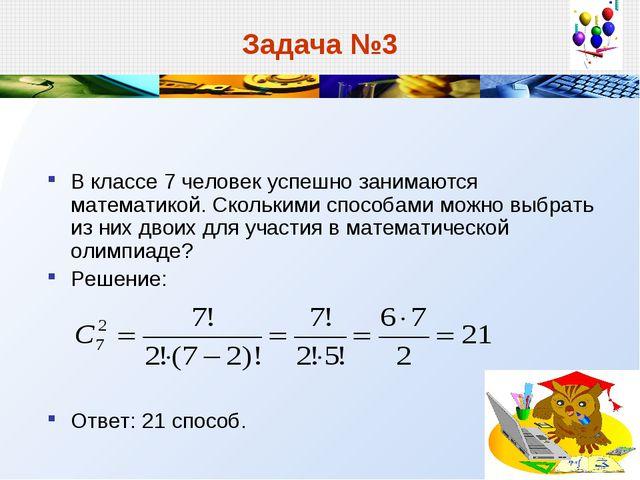 Задача №3 В классе 7 человек успешно занимаются математикой. Сколькими способ...