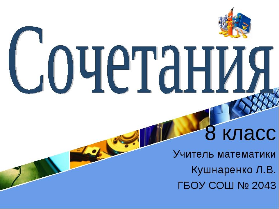 8 класс Учитель математики Кушнаренко Л.В. ГБОУ СОШ № 2043