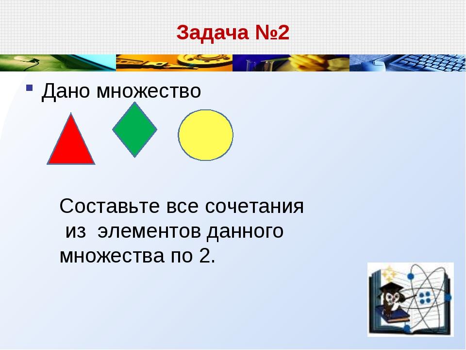 Задача №2 Дано множество Составьте все сочетания из элементов данного множест...