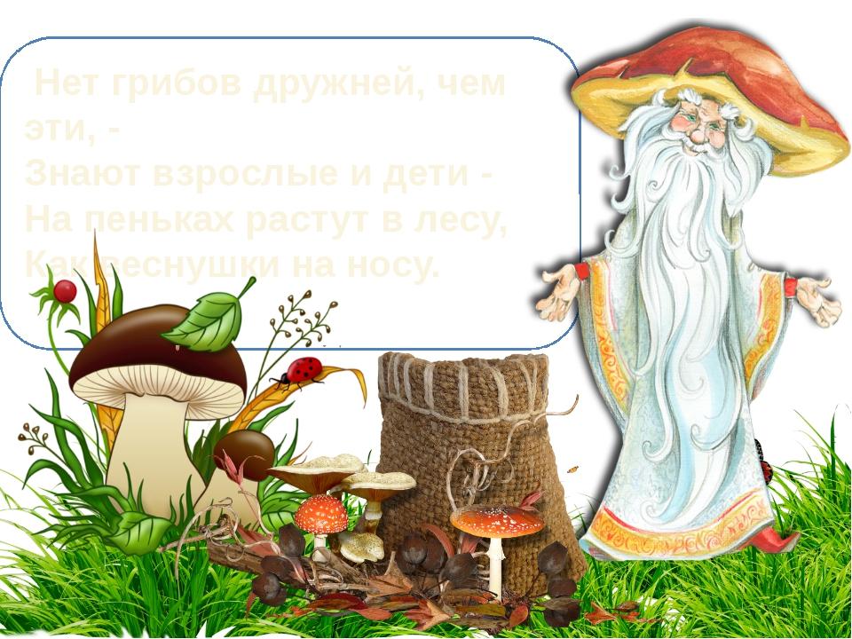 Нет грибов дружней, чем эти, - Знают взрослые и дети - На пеньках растут в л...