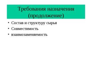 Требования назначения (продолжение) Состав и структуру сырья Совместимость вз