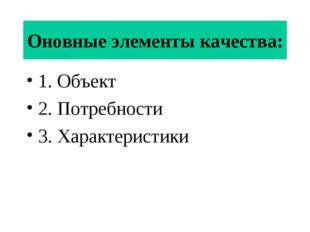 Оновные элементы качества: 1. Объект 2. Потребности 3. Характеристики