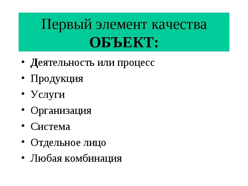 Первый элемент качества ОБЪЕКТ: Деятельность или процесс Продукция Услуги Орг...