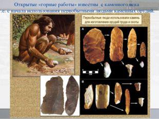 Открытые «горные работы» известны с каменного века т.е. с начала использовани