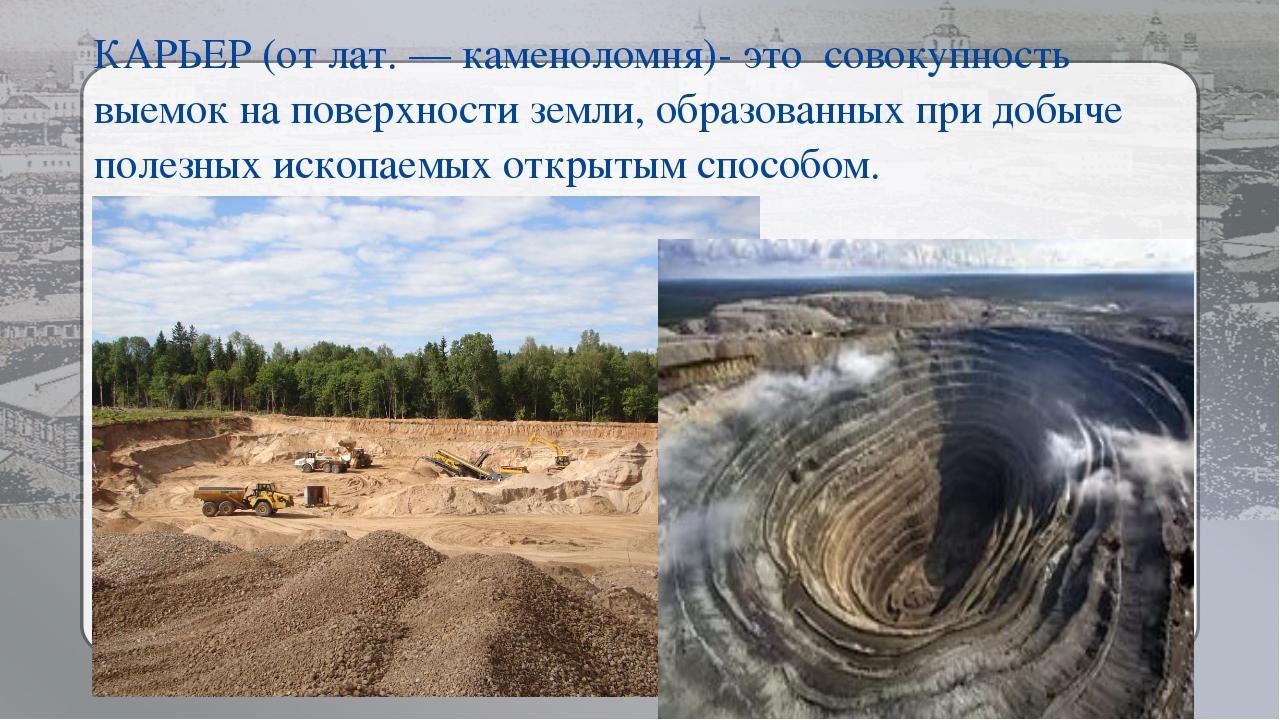 КАРЬЕР (от лат. — каменоломня)- это совокупность выемок на поверхности земли,...