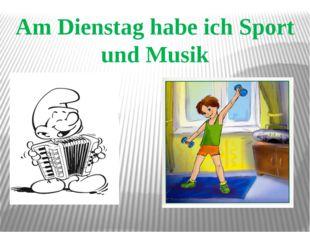 Am Dienstag habe ich Sport und Musik