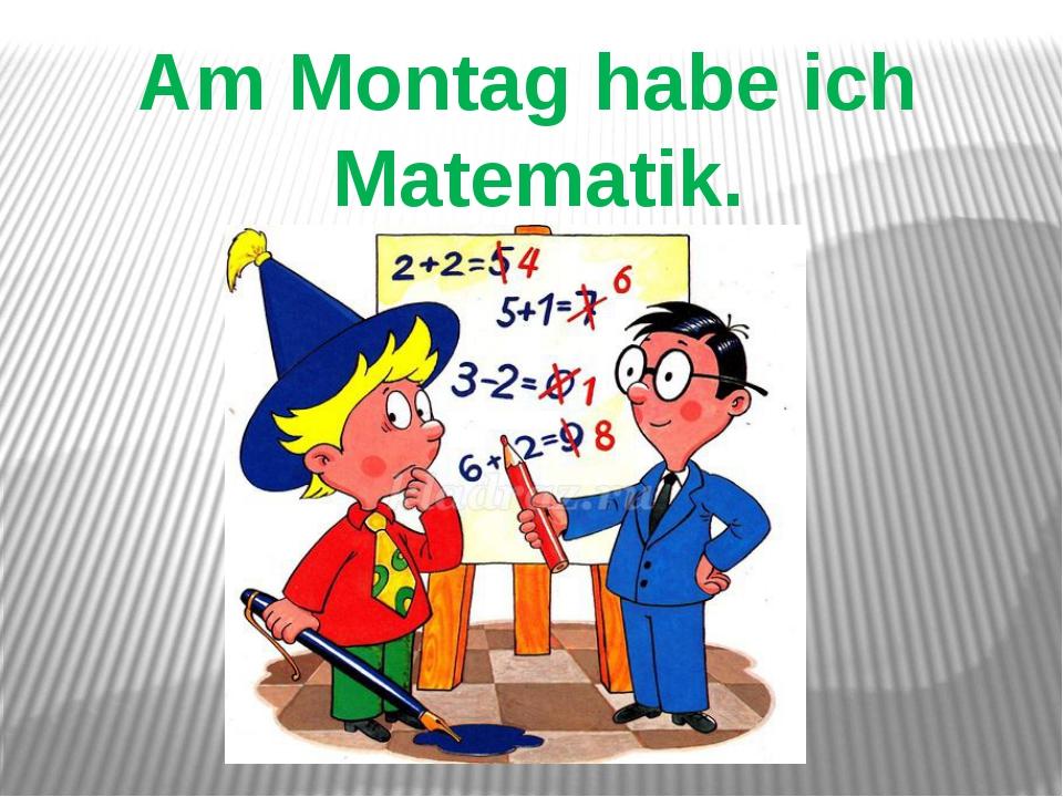 Am Montag habe ich Matematik.