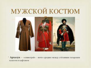 Архалук – «спиногрей» – нечто среднее между стёганным татарским халатом и ка