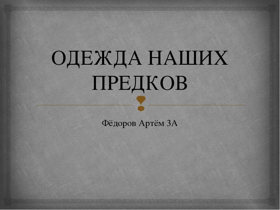 ОДЕЖДА НАШИХ ПРЕДКОВ Фёдоров Артём 3А 