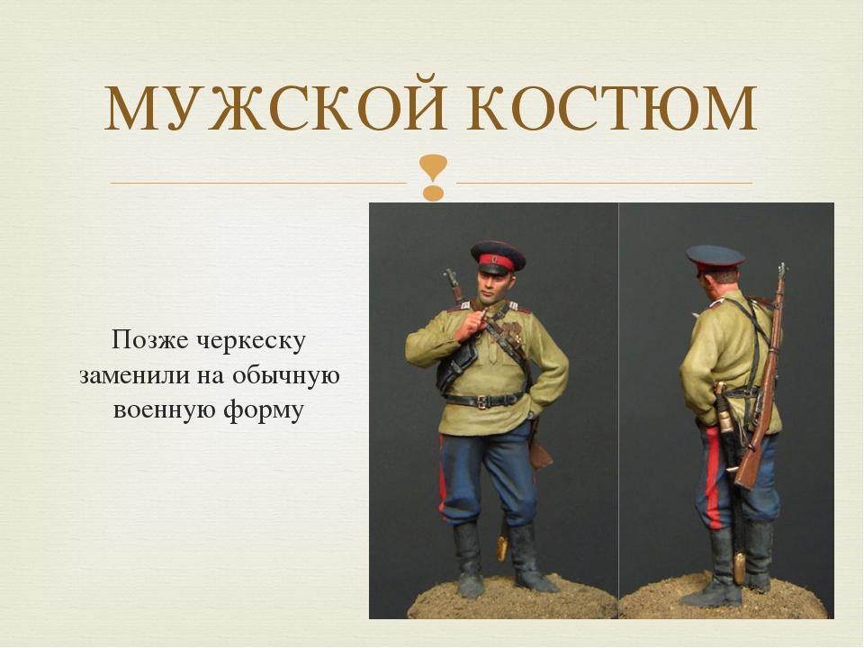 МУЖСКОЙ КОСТЮМ Позже черкеску заменили на обычную военную форму 
