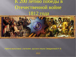К 200 летию победы в Отечественной войне 1812 года Работа выполнена учителем