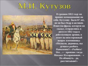 В грозном 1812 году он принял командование на себя. Кутузову было 67 лет, но