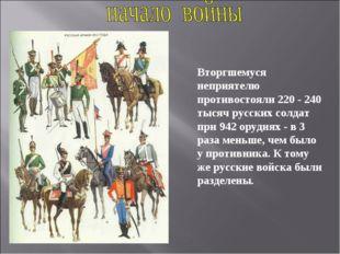 Вторгшемуся неприятелю противостояли 220 - 240 тысяч русских солдат при 942 о