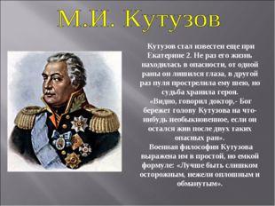Кутузов стал известен еще при Екатерине 2. Не раз его жизнь находилась в опа