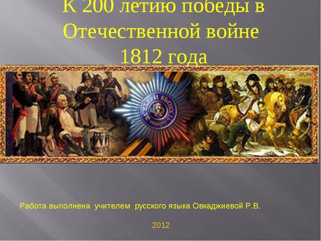 К 200 летию победы в Отечественной войне 1812 года Работа выполнена учителем...