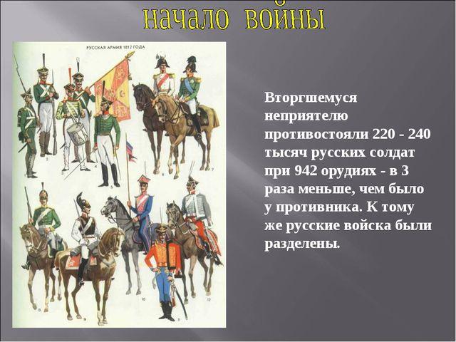 Вторгшемуся неприятелю противостояли 220 - 240 тысяч русских солдат при 942 о...