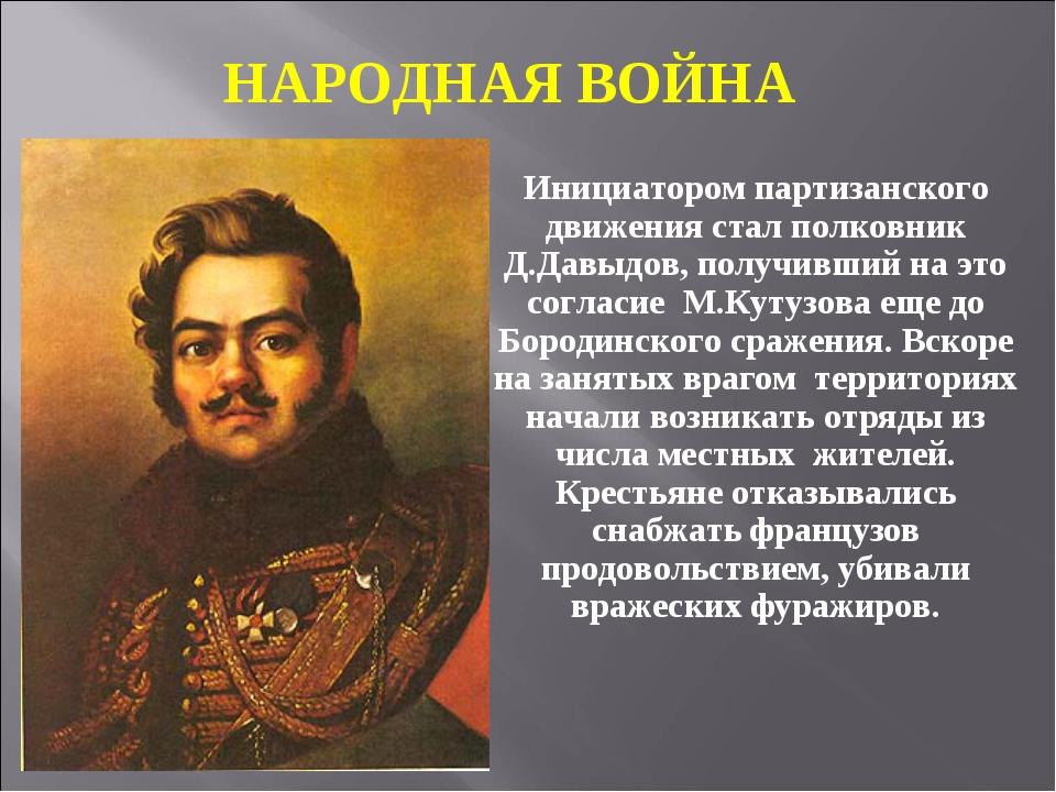 Инициатором партизанского движения стал полковник Д.Давыдов, получивший на эт...