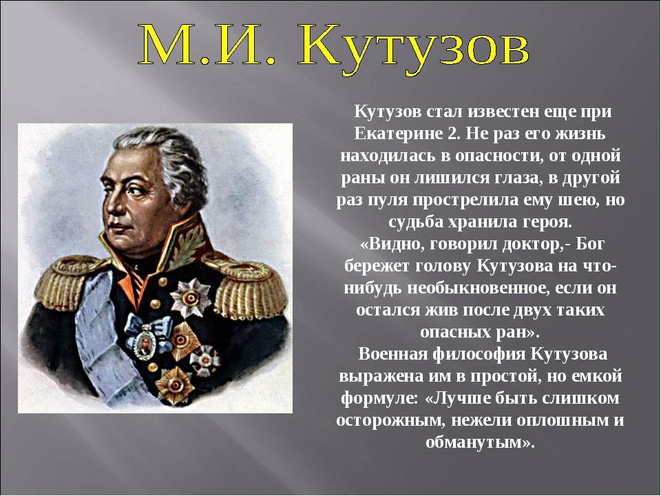 Кутузов стал известен еще при Екатерине 2. Не раз его жизнь находилась в опа...