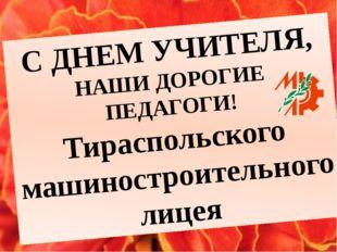 С ДНЕМ УЧИТЕЛЯ, НАШИ ДОРОГИЕ ПЕДАГОГИ! Тираспольского машиностроительного лицея