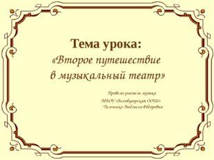 Тема урока: «Второе путешествие в музыкальный театр» Провела учитель музыки М