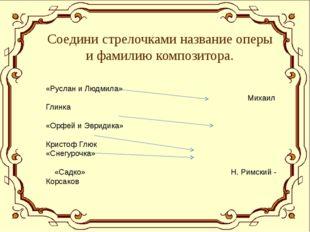 Соедини стрелочками название оперы и фамилию композитора. «Руслан и Людмила»