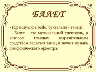 БАЛЕТ - (французское ballo, буквально - танец). Балет – это музыкальный спек
