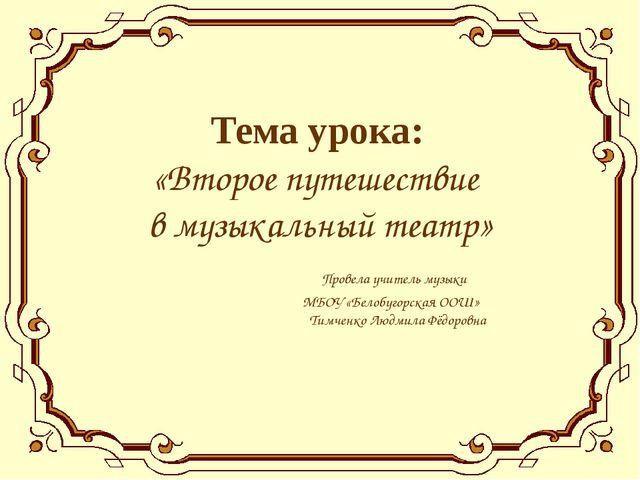 Тема урока: «Второе путешествие в музыкальный театр» Провела учитель музыки М...