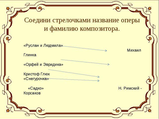 Соедини стрелочками название оперы и фамилию композитора. «Руслан и Людмила»...