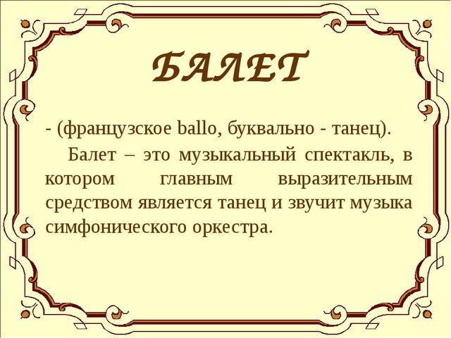 БАЛЕТ - (французское ballo, буквально - танец). Балет – это музыкальный спек...