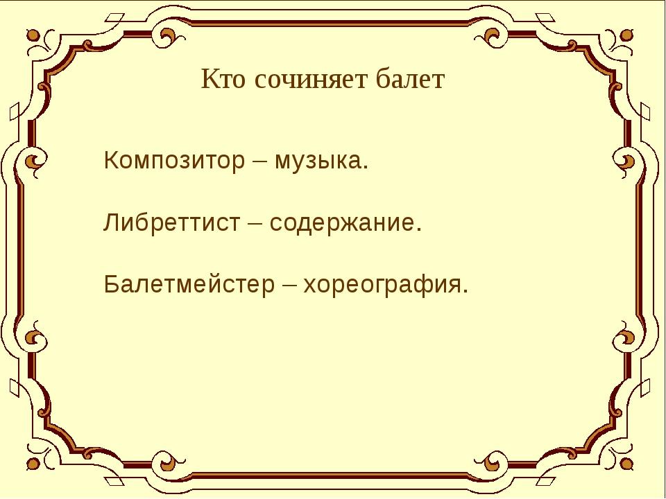 Кто сочиняет балет Композитор – музыка. Либреттист – содержание. Балетмейсте...