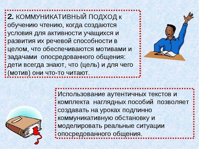 2. КОММУНИКАТИВНЫЙ ПОДХОД к обучению чтению, когда создаются условия для акти...