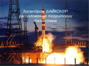 Космодром БАЙКОНУР расположен на территории Казахстана