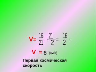 V= ∙ = ∙ V = 8 (км/с) Первая космическая скорость