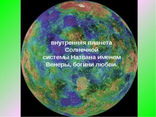 Вене́ра— вторая внутренняя планета Солнечной системыНазвана именем Венеры,