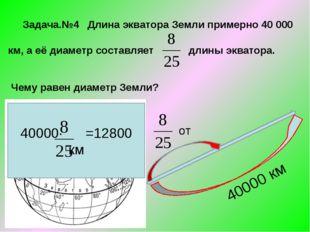 Задача.№4 Длина экватора Земли примерно 40 000 км, а её диаметр составляет д
