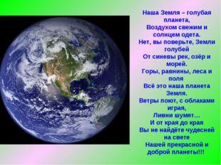 Наша Земля – голубая планета, Воздухом свежим и солнцем одета. Нет, вы поверь