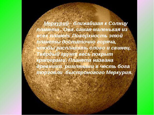 Меркурий - ближайшая к Солнцу планета . Она самая маленькая из всех планет....
