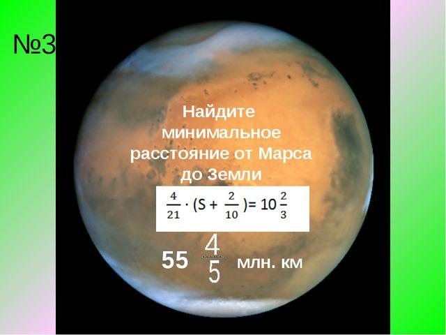 №3 Найдите минимальное расстояние от Марса до Земли 55 млн. км