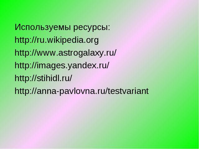 Используемы ресурсы: http://ru.wikipedia.org http://www.astrogalaxy.ru/ http:...
