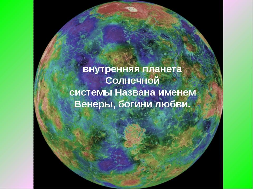 Вене́ра— вторая внутренняя планета Солнечной системыНазвана именем Венеры,...