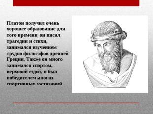 Платон получил очень хорошее образование для того времени, он писал трагедии