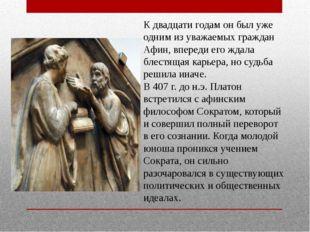 К двадцати годам он был уже одним из уважаемых граждан Афин, впереди его ждал