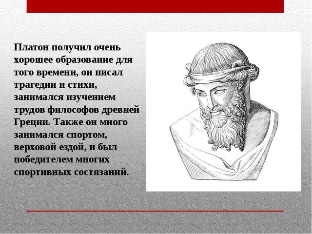 Платон получил очень хорошее образование для того времени, он писал трагедии...