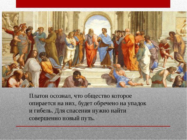 Платон осознал, что общество которое опирается на них, будет обречено на упад...