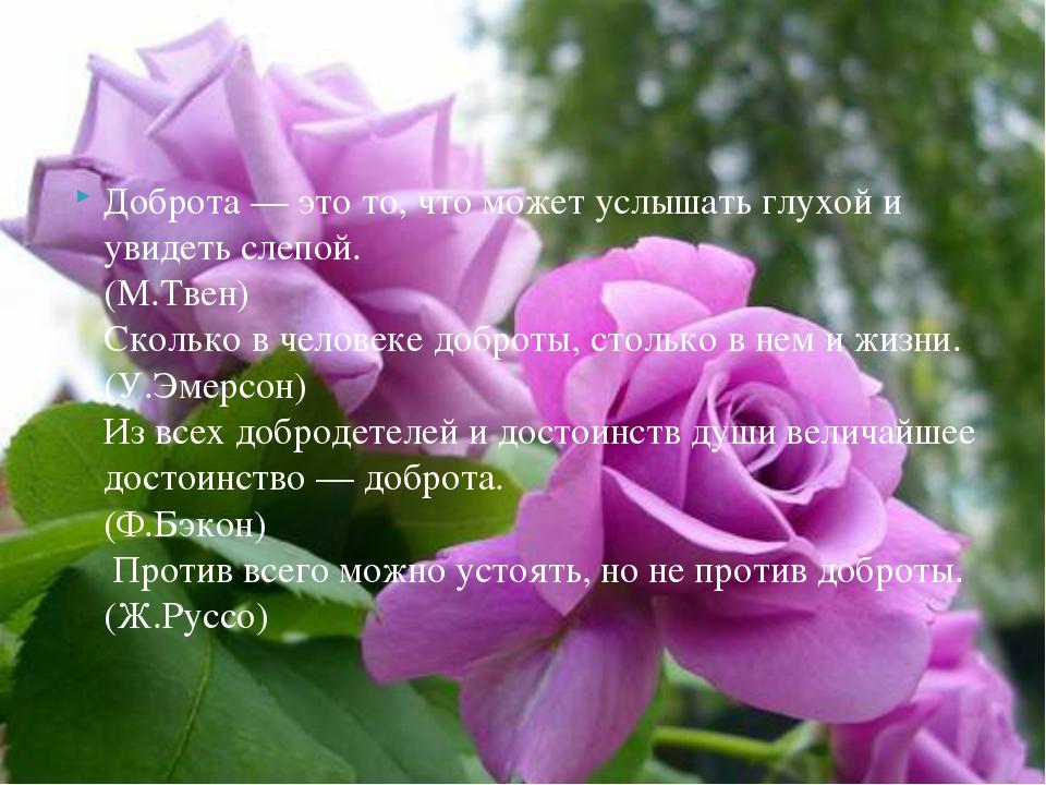 Доброта — это то, что может услышать глухой и увидеть слепой. (М.Твен) Скол...